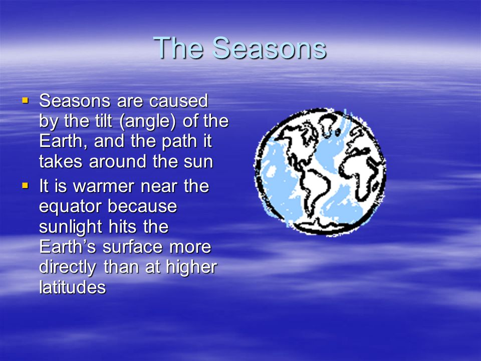 The Seasons  Seasons are caused by the tilt (angle) of the Earth, and the path it takes around the sun  It is warmer near the equator because sunlight hits the Earth's surface more directly than at higher latitudes