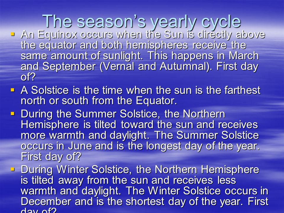 The season's yearly cycle  An Equinox occurs when the Sun is directly above the equator and both hemispheres receive the same amount of sunlight.