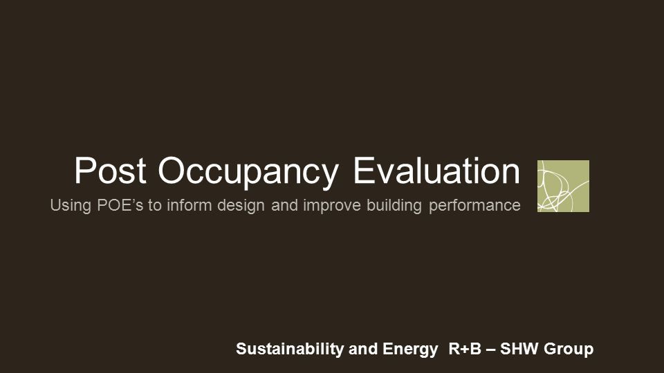 Post Occupancy Evaluation Sustainability and Energy R+B – SHW Group Using POE's to inform design and improve building performance