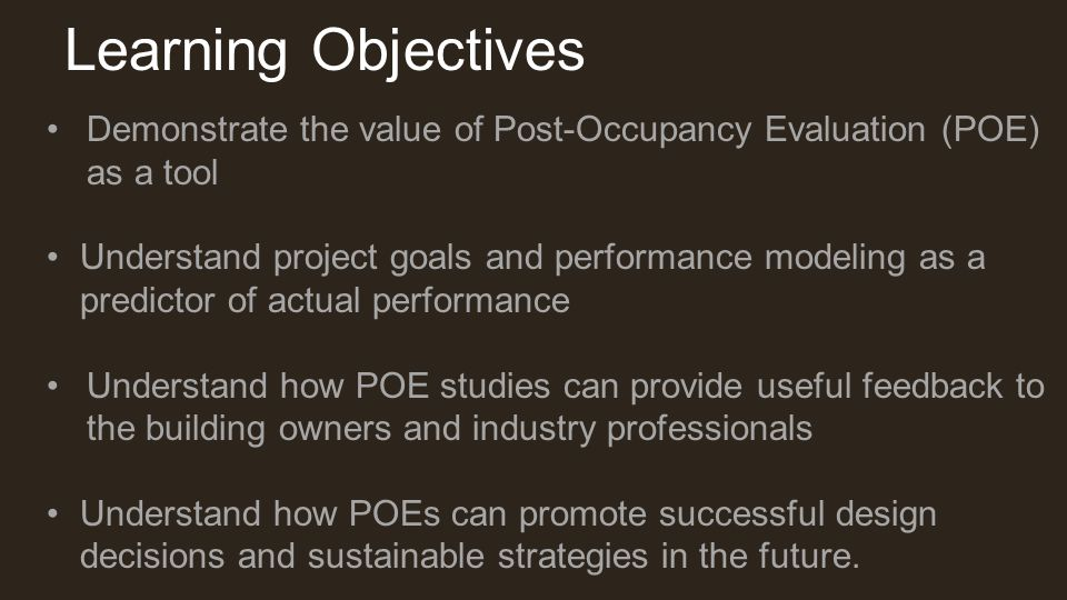 Learning Objectives Demonstrate the value of Post-Occupancy Evaluation (POE) as a tool Understand project goals and performance modeling as a predicto
