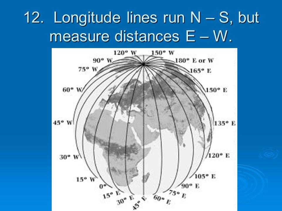 12. Longitude lines run N – S, but measure distances E – W.