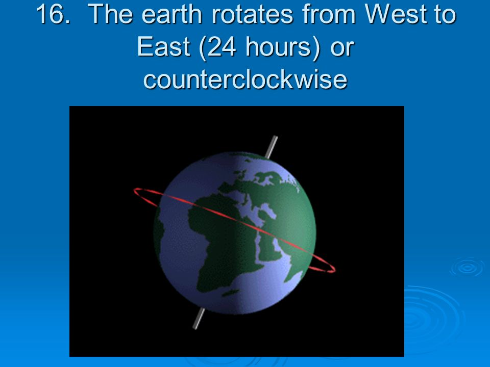 16. The earth rotates from West to East (24 hours) or counterclockwise