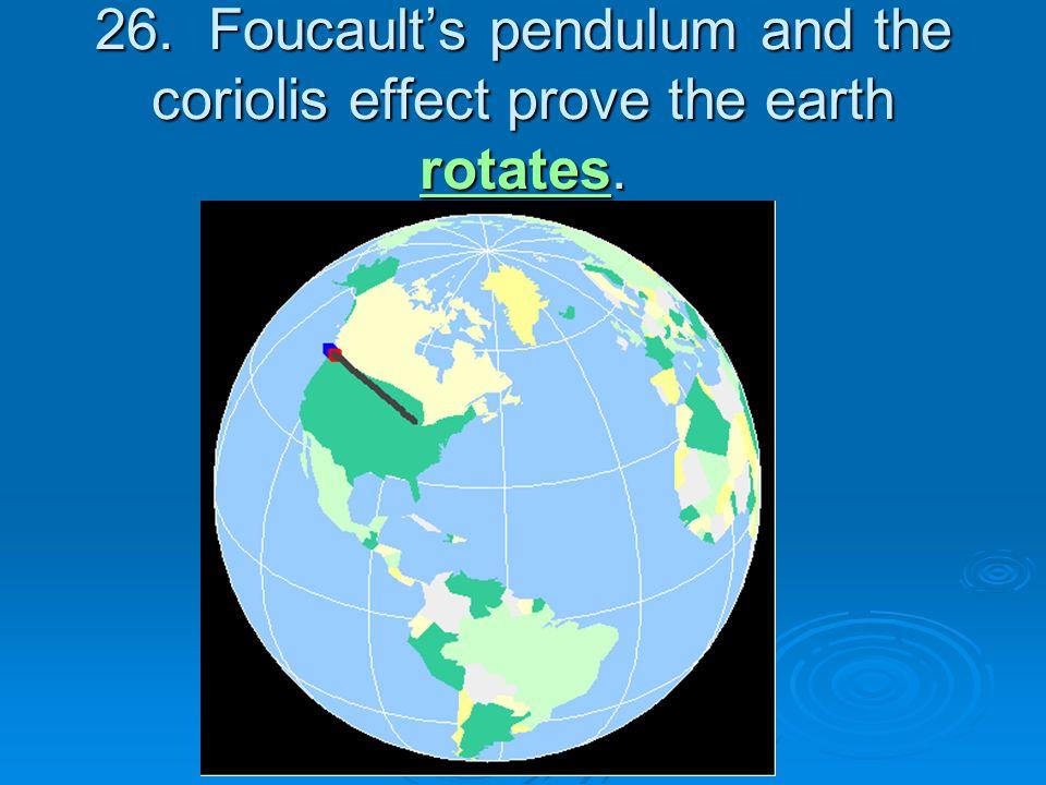 26. Foucault's pendulum and the coriolis effect prove the earth rotates.
