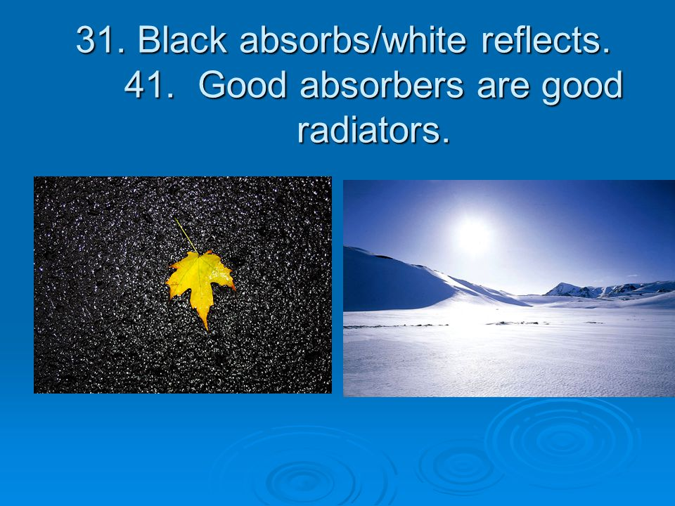 31.Black absorbs/white reflects. 41. Good absorbers are good radiators.