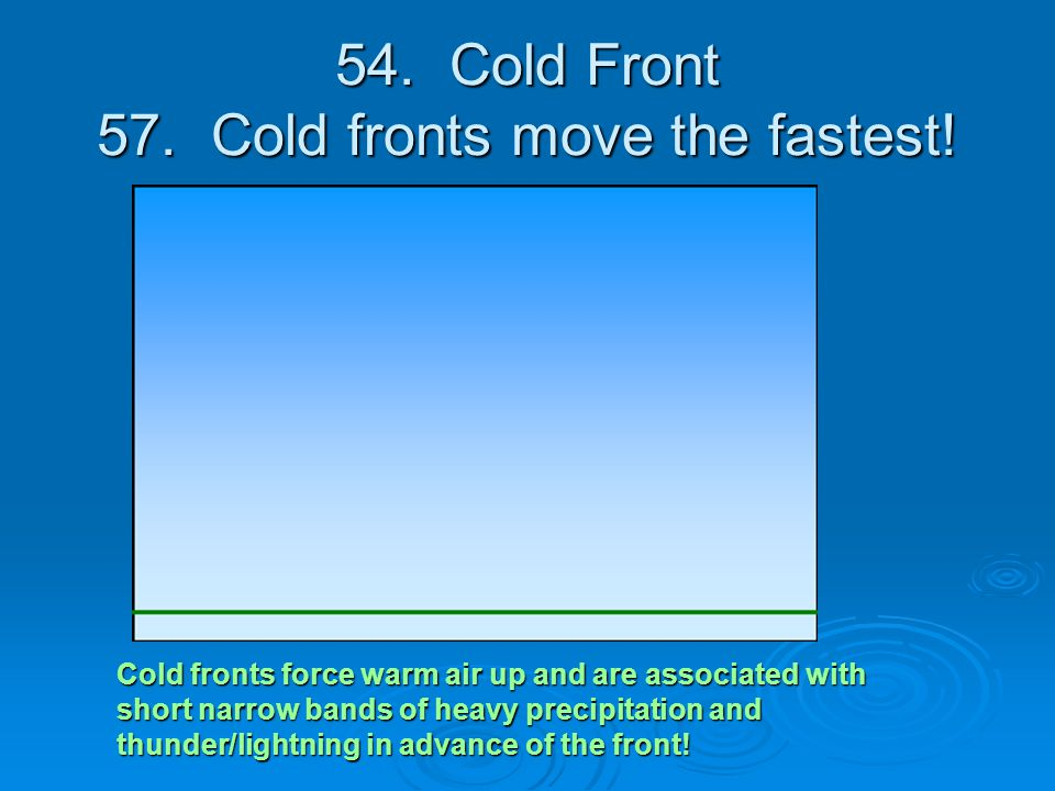 54. Cold Front 57. Cold fronts move the fastest! Cold fronts force warm air up and are associated with short narrow bands of heavy precipitation and t
