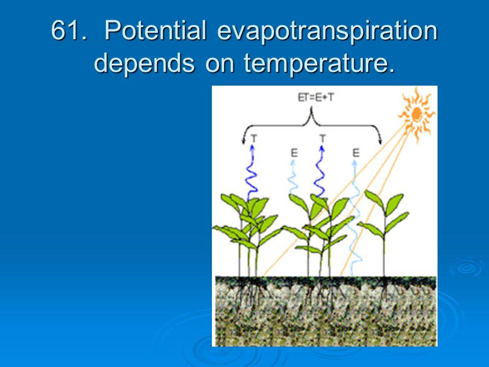61. Potential evapotranspiration depends on temperature.