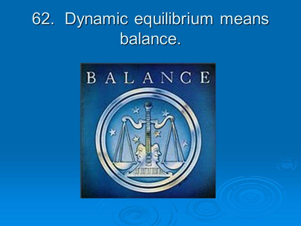 62. Dynamic equilibrium means balance.