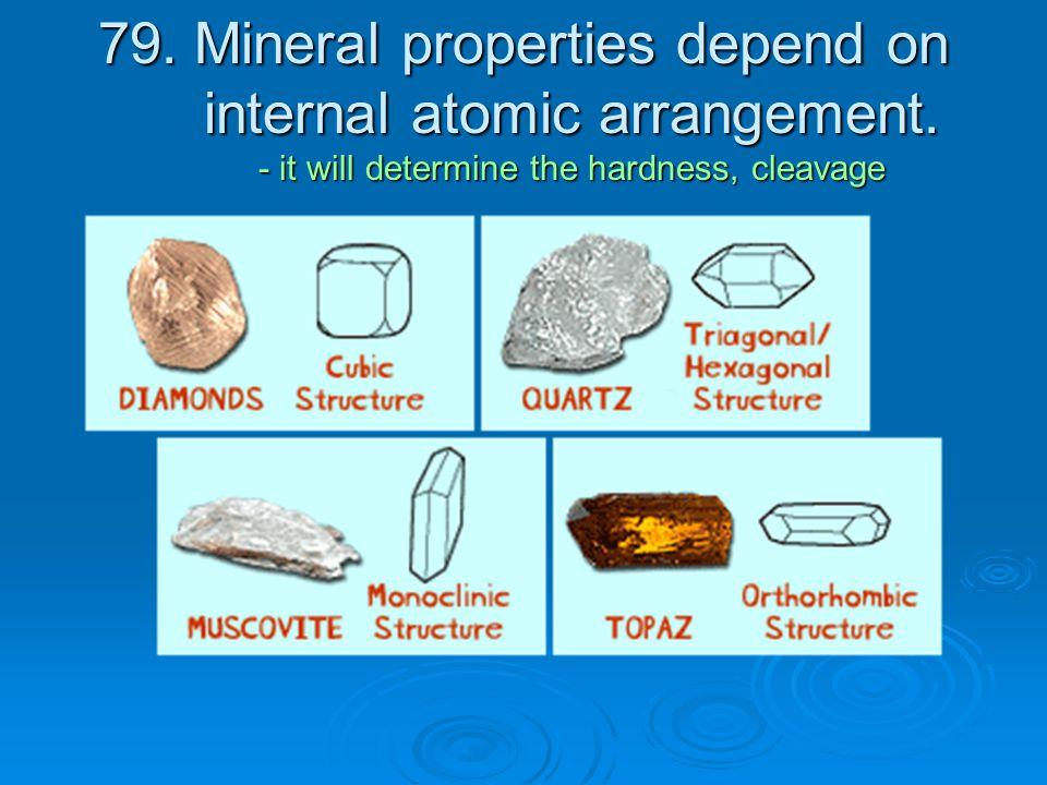 79.Mineral properties depend on internal atomic arrangement.