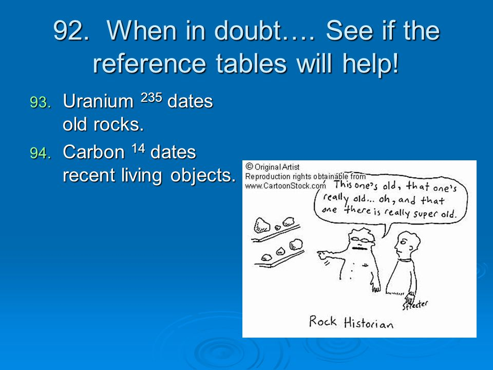 92. When in doubt…. See if the reference tables will help! 93. Uranium 235 dates old rocks. 94. Carbon 14 dates recent living objects.