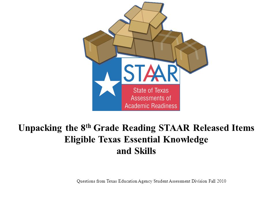 Unpacking the 8 th Grade Reading STAAR Released Items Eligible Texas Essential Knowledge and Skills Questions from Texas Education Agency Student Assessment Division Fall 2010
