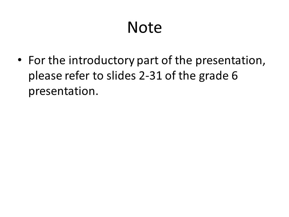 Note For the introductory part of the presentation, please refer to slides 2-31 of the grade 6 presentation.