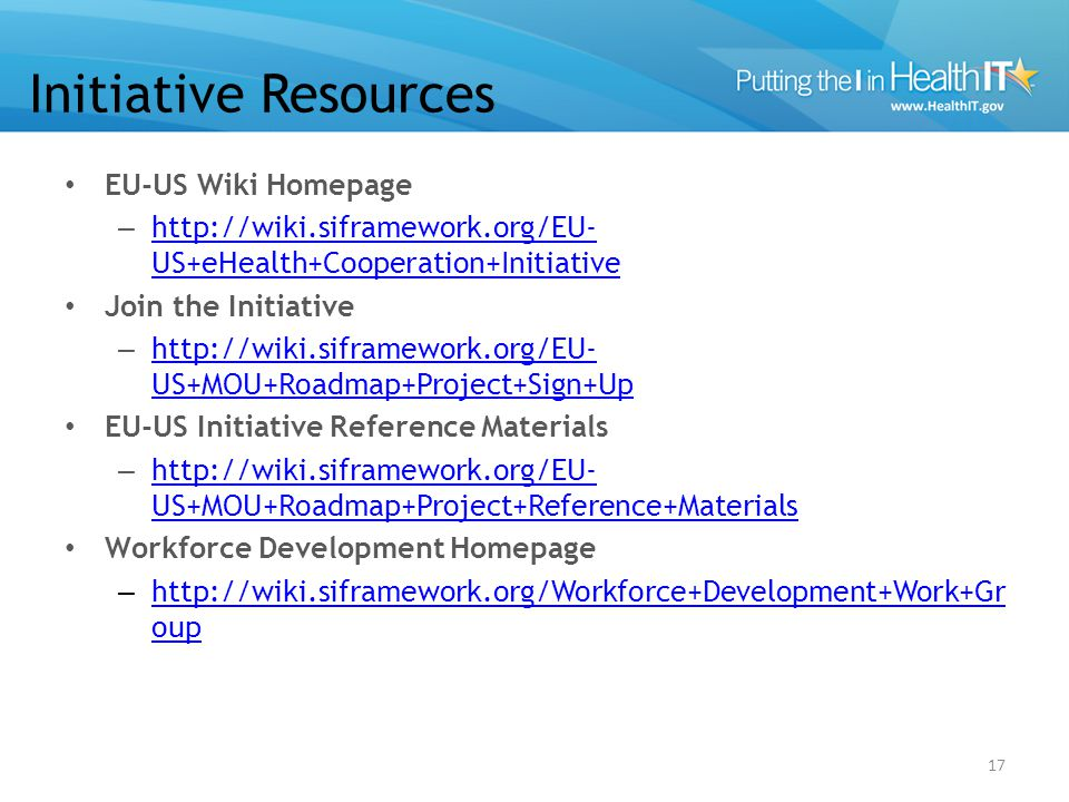Initiative Resources EU-US Wiki Homepage – http://wiki.siframework.org/EU- US+eHealth+Cooperation+Initiative http://wiki.siframework.org/EU- US+eHealt