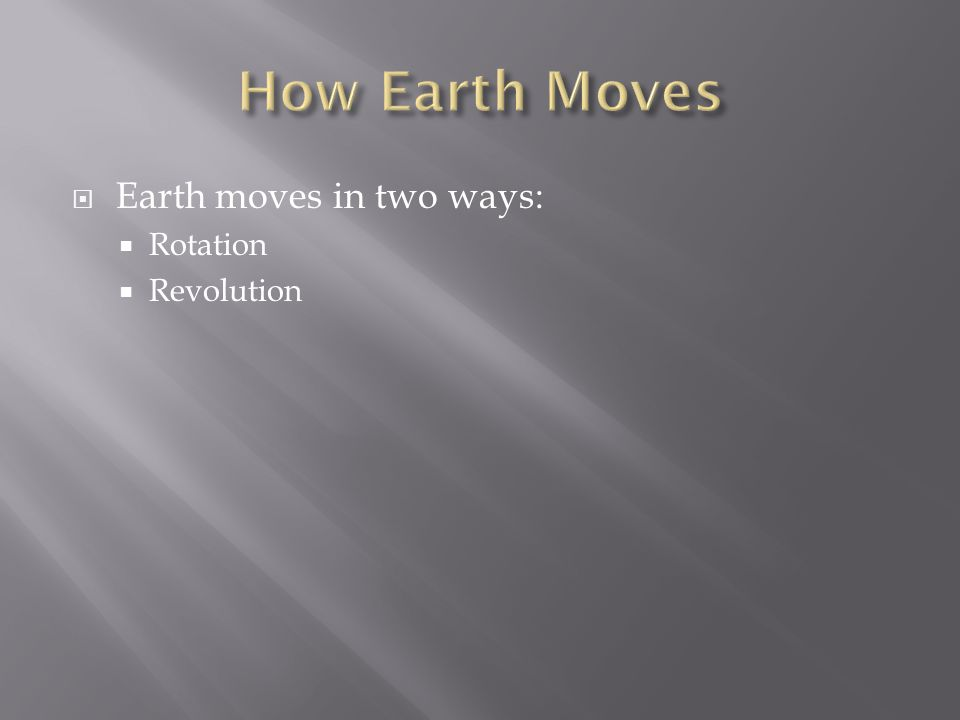  Earth moves in two ways:  Rotation  Revolution