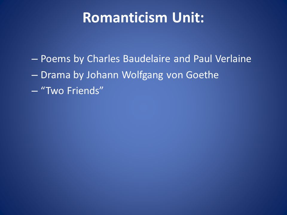 Romanticism Unit: – Poems by Charles Baudelaire and Paul Verlaine – Drama by Johann Wolfgang von Goethe – Two Friends