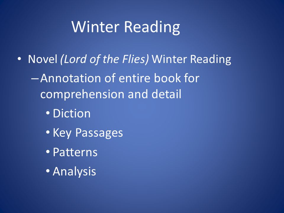 Winter Reading Novel (Lord of the Flies) Winter Reading – Annotation of entire book for comprehension and detail Diction Key Passages Patterns Analysis