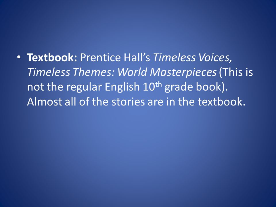 Textbook: Prentice Hall's Timeless Voices, Timeless Themes: World Masterpieces (This is not the regular English 10 th grade book).