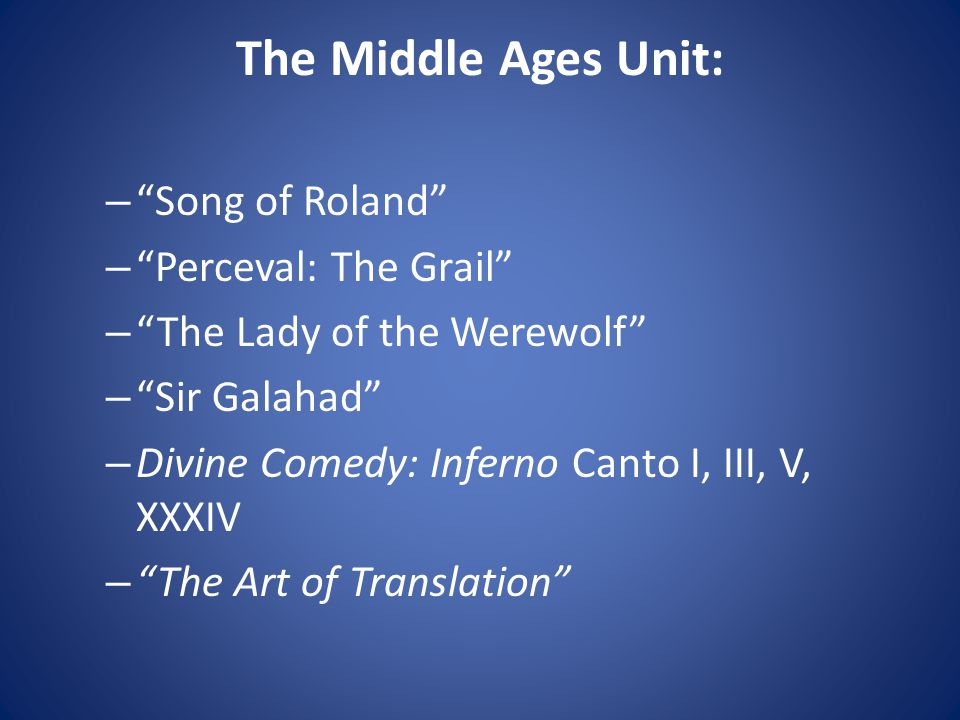 The Middle Ages Unit: – Song of Roland – Perceval: The Grail – The Lady of the Werewolf – Sir Galahad – Divine Comedy: Inferno Canto I, III, V, XXXIV – The Art of Translation