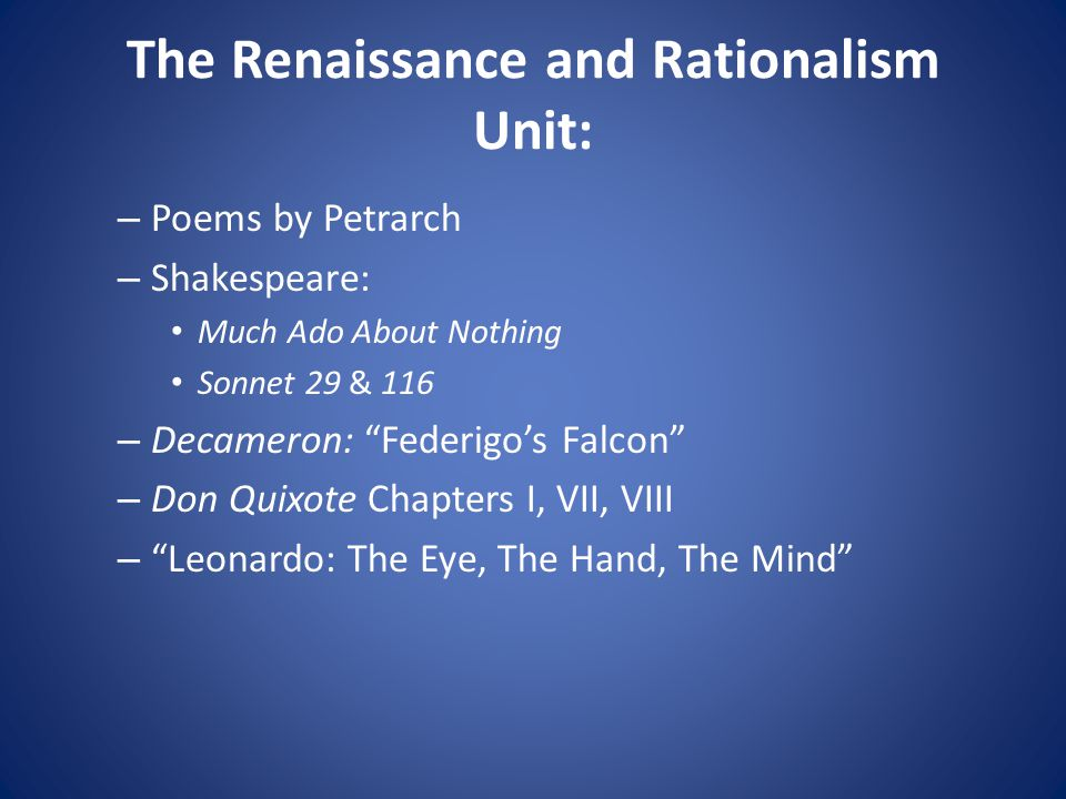 The Renaissance and Rationalism Unit: – Poems by Petrarch – Shakespeare: Much Ado About Nothing Sonnet 29 & 116 – Decameron: Federigo's Falcon – Don Quixote Chapters I, VII, VIII – Leonardo: The Eye, The Hand, The Mind