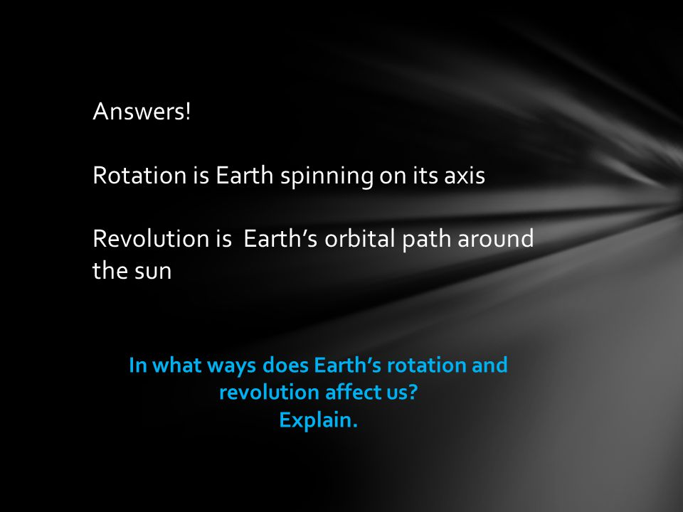 Answers! Rotation is Earth spinning on its axis Revolution is Earth's orbital path around the sun In what ways does Earth's rotation and revolution af