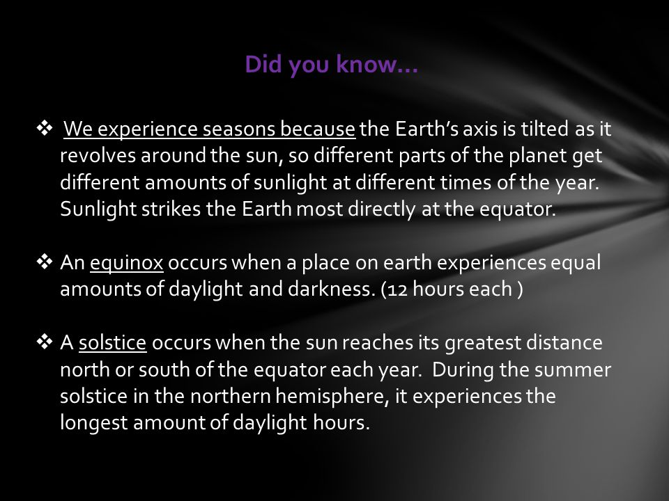  We experience seasons because the Earth's axis is tilted as it revolves around the sun, so different parts of the planet get different amounts of sunlight at different times of the year.