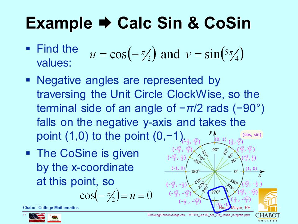 BMayer@ChabotCollege.edu MTH16_Lec-09_sec_7-6_Double_Integrals.pptx 17 Bruce Mayer, PE Chabot College Mathematics Example  Calc Sin & CoSin  Find the values:  Negative angles are represented by traversing the Unit Circle ClockWise, so the terminal side of an angle of −π/2 rads (−90°) falls on the negative y-axis and takes the point (1,0) to the point (0,−1).