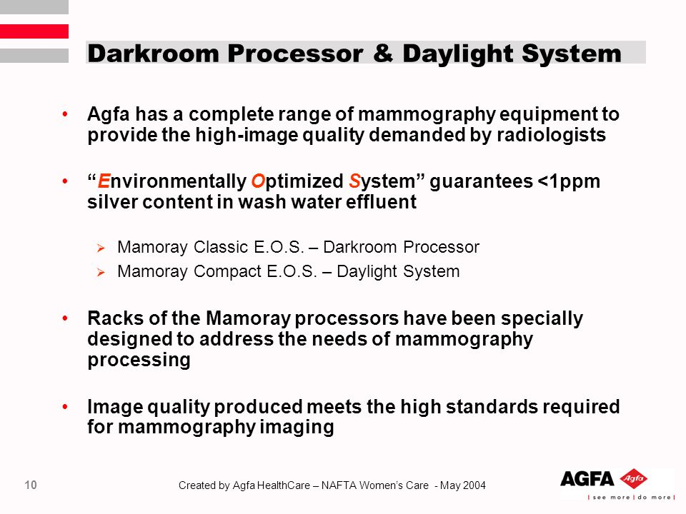 10 Created by Agfa HealthCare – NAFTA Women's Care - May 2004 Darkroom Processor & Daylight System Agfa has a complete range of mammography equipment to provide the high-image quality demanded by radiologists Environmentally Optimized System guarantees <1ppm silver content in wash water effluent  Mamoray Classic E.O.S.