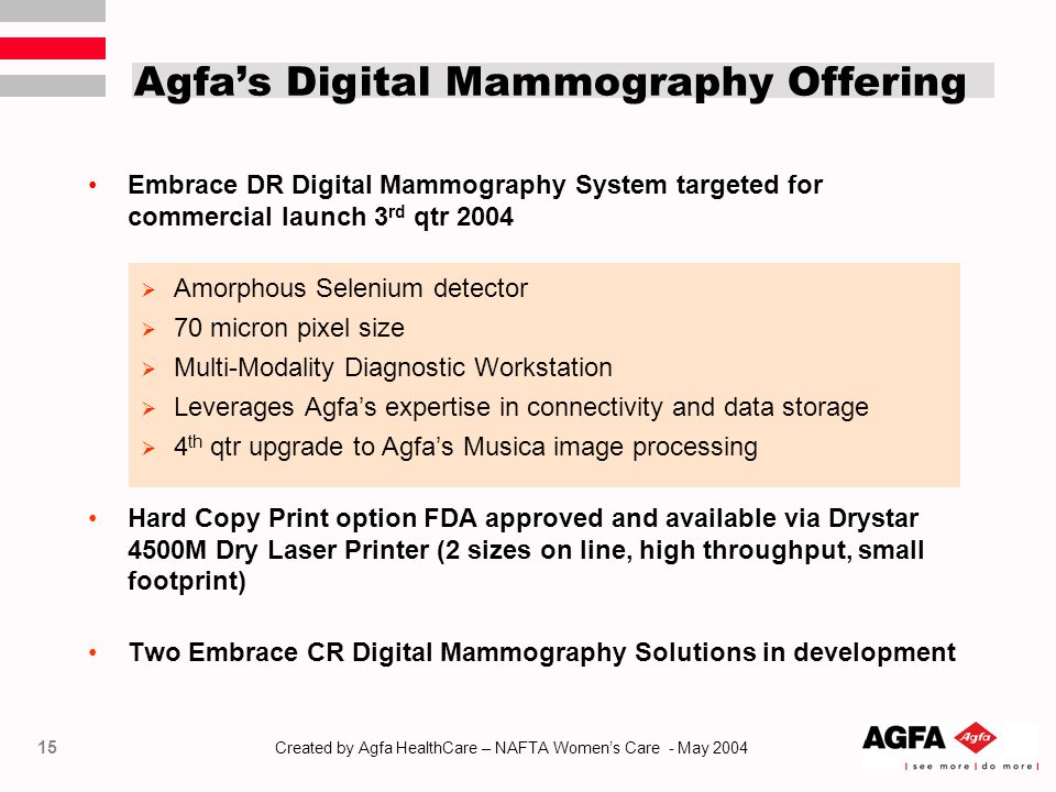 15 Created by Agfa HealthCare – NAFTA Women's Care - May 2004 Agfa's Digital Mammography Offering Embrace DR Digital Mammography System targeted for commercial launch 3 rd qtr 2004  Amorphous Selenium detector  70 micron pixel size  Multi-Modality Diagnostic Workstation  Leverages Agfa's expertise in connectivity and data storage  4 th qtr upgrade to Agfa's Musica image processing Hard Copy Print option FDA approved and available via Drystar 4500M Dry Laser Printer (2 sizes on line, high throughput, small footprint) Two Embrace CR Digital Mammography Solutions in development