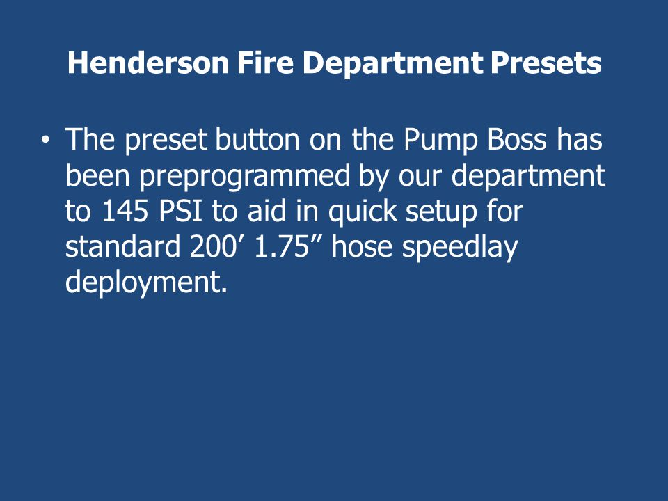 Henderson Fire Department Presets The preset button on the Pump Boss has been preprogrammed by our department to 145 PSI to aid in quick setup for sta