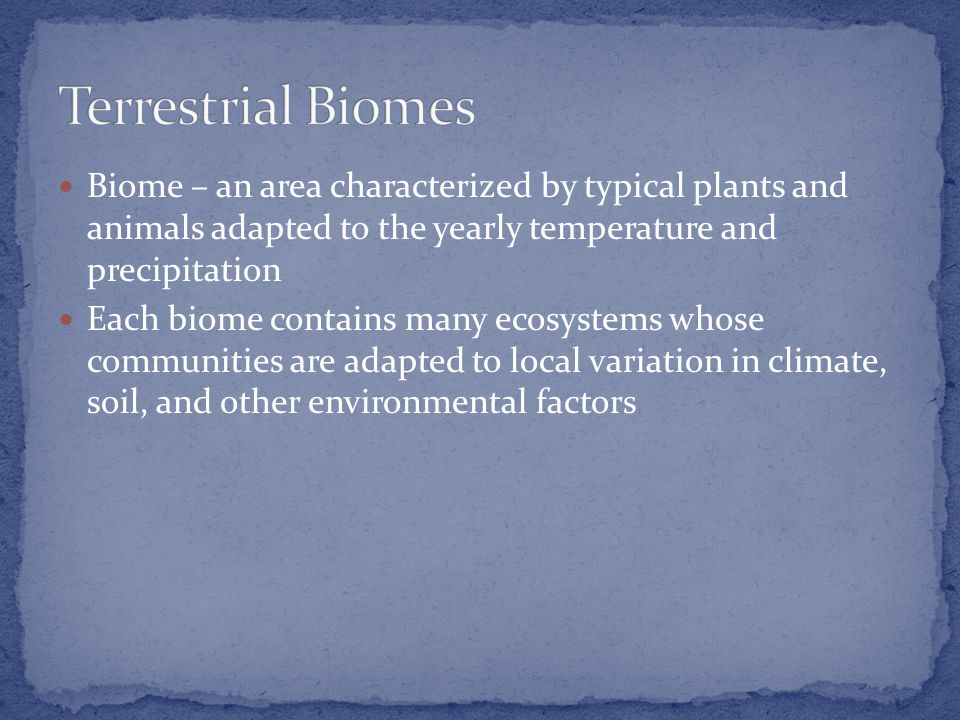 Biome – an area characterized by typical plants and animals adapted to the yearly temperature and precipitation Each biome contains many ecosystems whose communities are adapted to local variation in climate, soil, and other environmental factors