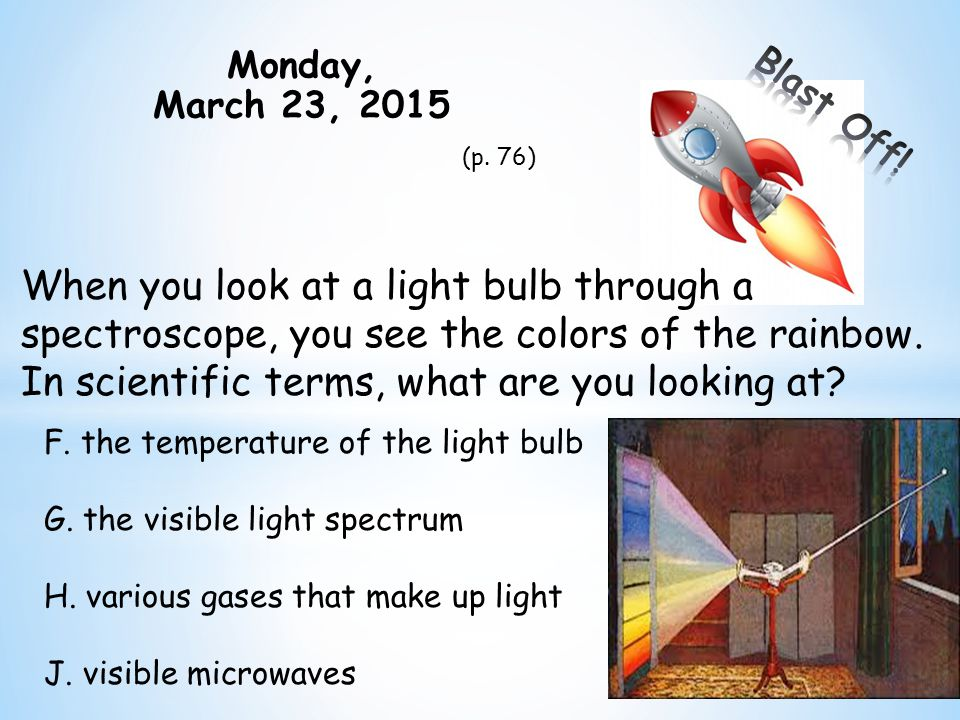 Monday, March 23, 2015 (p. 76) When you look at a light bulb through a spectroscope, you see the colors of the rainbow. In scientific terms, what are