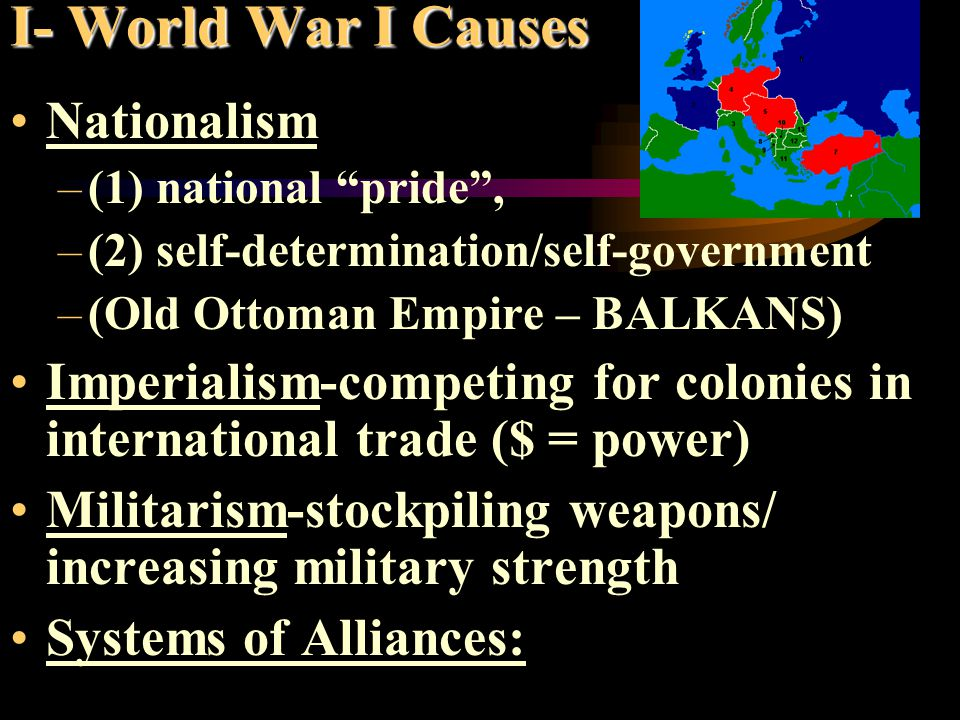 I- World War I Causes Nationalism –(1) national pride , –(2) self-determination/self-government –(Old Ottoman Empire – BALKANS) Imperialism-competing for colonies in international trade ($ = power) Militarism-stockpiling weapons/ increasing military strength Systems of Alliances: