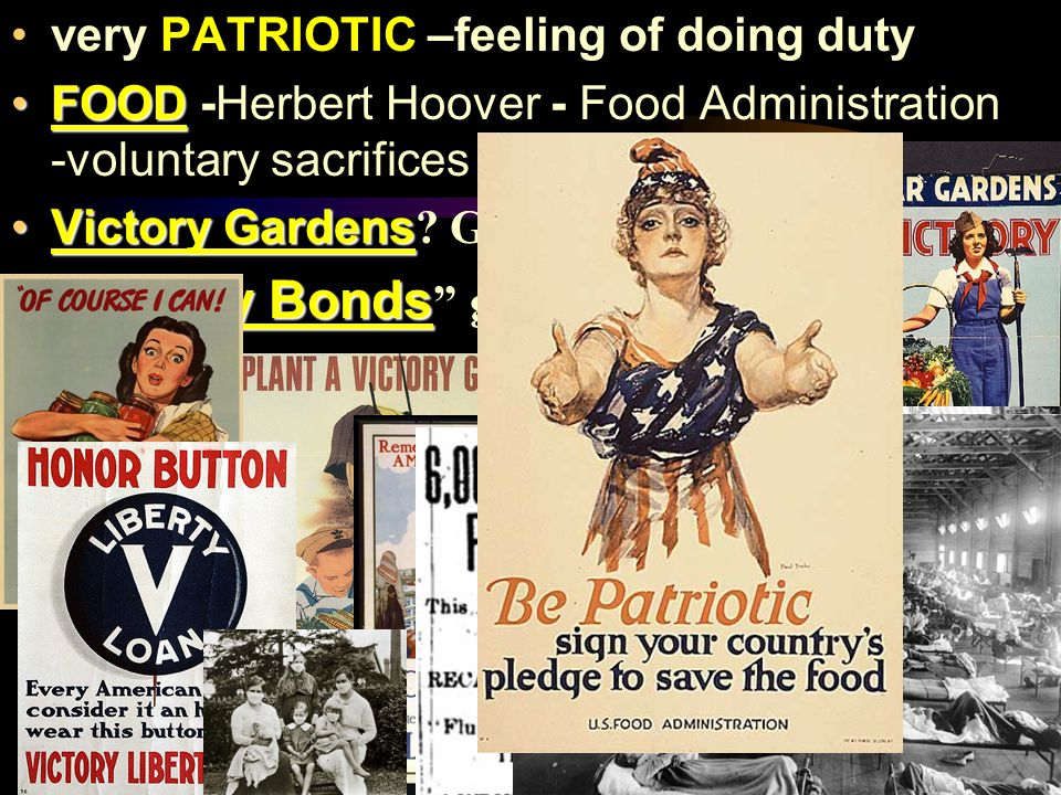 very PATRIOTIC –feeling of doing duty FOODFOOD -Herbert Hoover - Food Administration -voluntary sacrifices Victory GardensVictory Gardens.