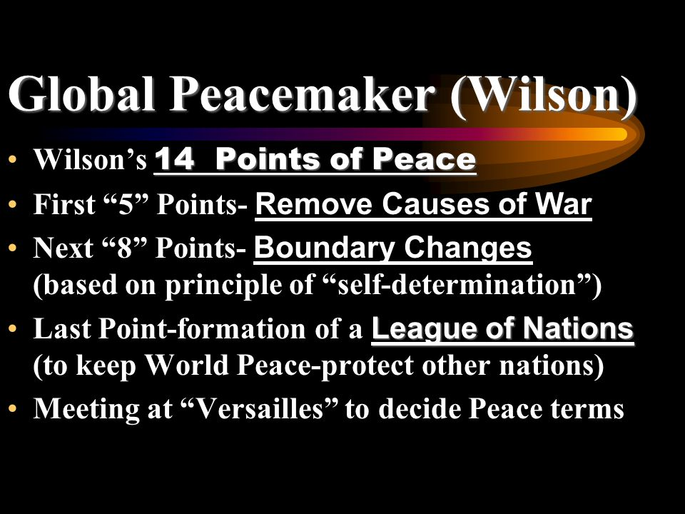 Global Peacemaker (Wilson) 14 Points of PeaceWilson's 14 Points of Peace First 5 Points- Remove Causes of War Next 8 Points- Boundary Changes (based on principle of self-determination ) League of NationsLast Point-formation of a League of Nations (to keep World Peace-protect other nations) Meeting at Versailles to decide Peace terms