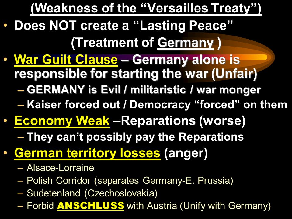 (Weakness of the Versailles Treaty ) Does NOT create a Lasting Peace Germany ) (Treatment of Germany ) – Germany alone is responsible for starting the war (Unfair)War Guilt Clause – Germany alone is responsible for starting the war (Unfair) –GERMANY is Evil / militaristic / war monger –Kaiser forced out / Democracy forced on them Economy Weak –Reparations (worse) –They can't possibly pay the Reparations German territory losses (anger) –Alsace-Lorraine –Polish Corridor (separates Germany-E.