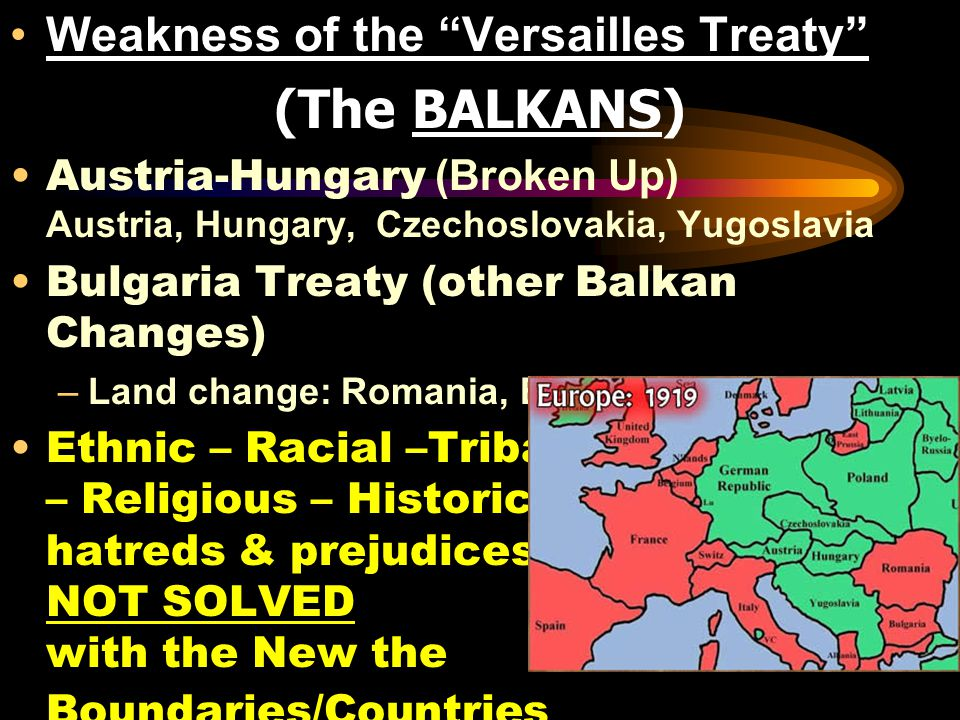 Weakness of the Versailles Treaty (The BALKANS) Austria-Hungary (Broken Up) Austria, Hungary, Czechoslovakia, Yugoslavia Bulgaria Treaty (other Balkan Changes) –Land change: Romania, Bulgaria, Greece Ethnic – Racial –Tribal – Religious – Historic hatreds & prejudices NOT SOLVED with the New the Boundaries/Countries