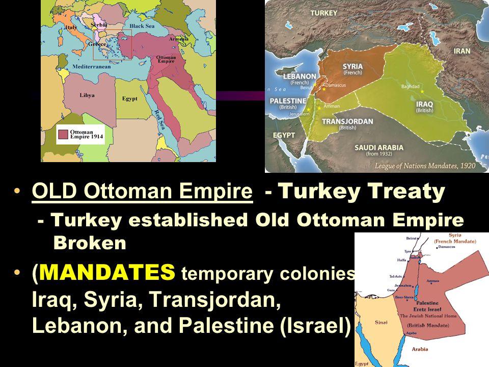 OLD Ottoman Empire - Turkey Treaty - Turkey established Old Ottoman Empire Broken ( MANDATES temporary colonies ) Iraq, Syria, Transjordan, Lebanon, and Palestine (Israel)