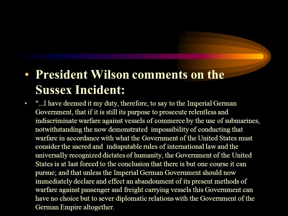 President Wilson comments on the Sussex Incident: ...I have deemed it my duty, therefore, to say to the Imperial German Government, that if it is still its purpose to prosecute relentless and indiscriminate warfare against vessels of commerce by the use of submarines, notwithstanding the now demonstrated impossibility of conducting that warfare in accordance with what the Government of the United States must consider the sacred and indisputable rules of international law and the universally recognized dictates of humanity, the Government of the United States is at last forced to the conclusion that there is but one course it can pursue; and that unless the Imperial German Government should now immediately declare and effect an abandonment of its present methods of warfare against passenger and freight carrying vessels this Government can have no choice but to sever diplomatic relations with the Government of the German Empire altogether.