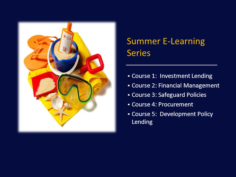 Summer E-Learning Series  Course 1: Investment Lending  Course 2: Financial Management  Course 3: Safeguard Policies  Course 4: Procurement  Course 5: Development Policy Lending