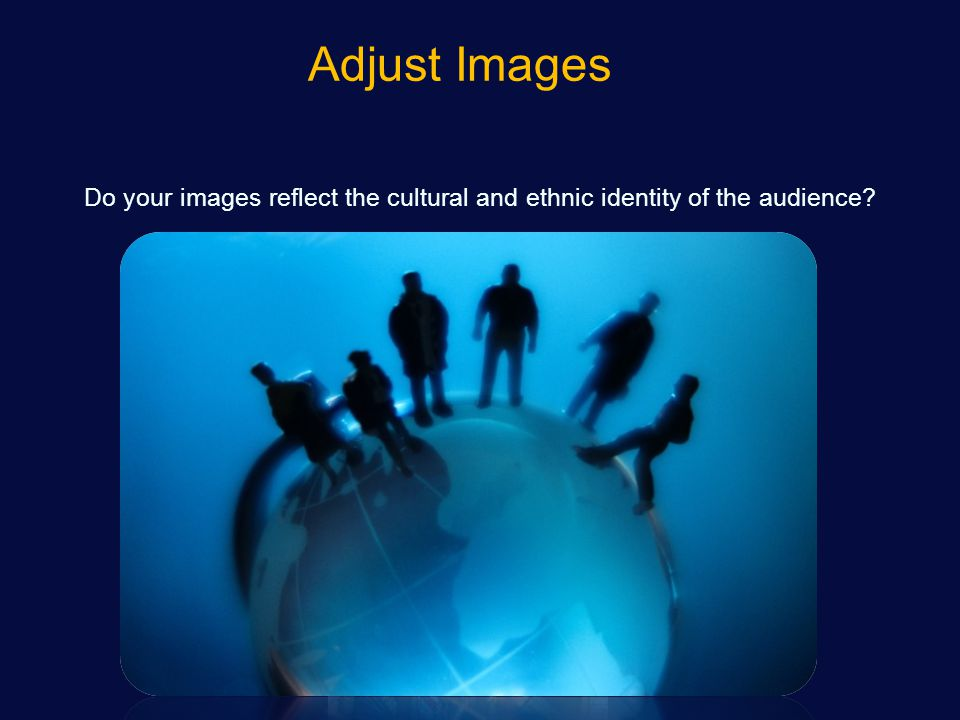 Adjust Images Do your images reflect the cultural and ethnic identity of the audience