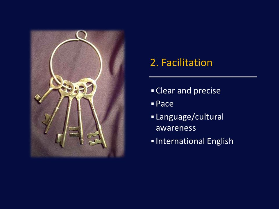 2. Facilitation  Clear and precise  Pace  Language/cultural awareness  International English