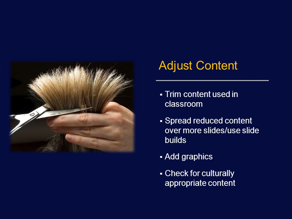 Adjust Content  Trim content used in classroom  Spread reduced content over more slides/use slide builds  Add graphics  Check for culturally appropriate content