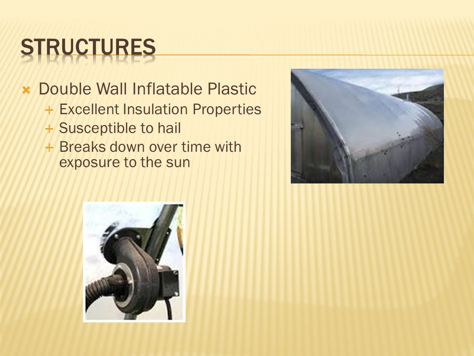  Double Wall Inflatable Plastic  Excellent Insulation Properties  Susceptible to hail  Breaks down over time with exposure to the sun