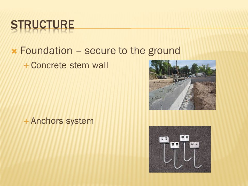  Foundation – secure to the ground  Concrete stem wall  Anchors system