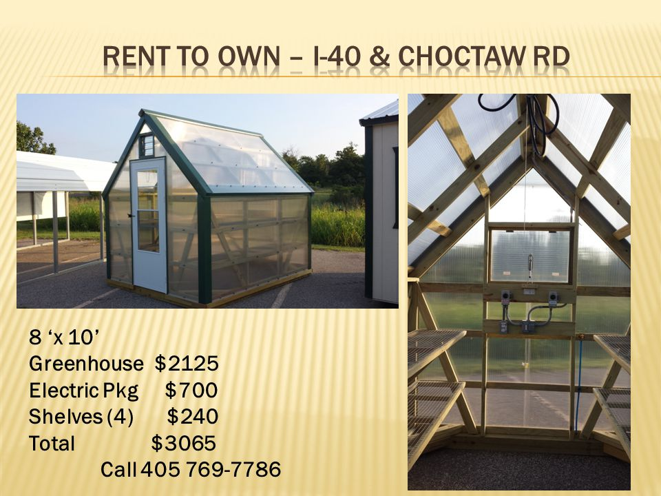 8 'x 10' Greenhouse $2125 Electric Pkg $700 Shelves (4) $240 Total $3065 Call 405 769-7786
