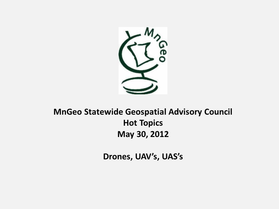 MnGeo Statewide Geospatial Advisory Council Hot Topics May 30, 2012 Drones, UAV's, UAS's