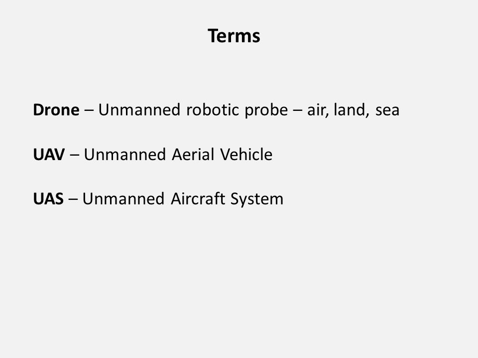 Terms Drone – Unmanned robotic probe – air, land, sea UAV – Unmanned Aerial Vehicle UAS – Unmanned Aircraft System