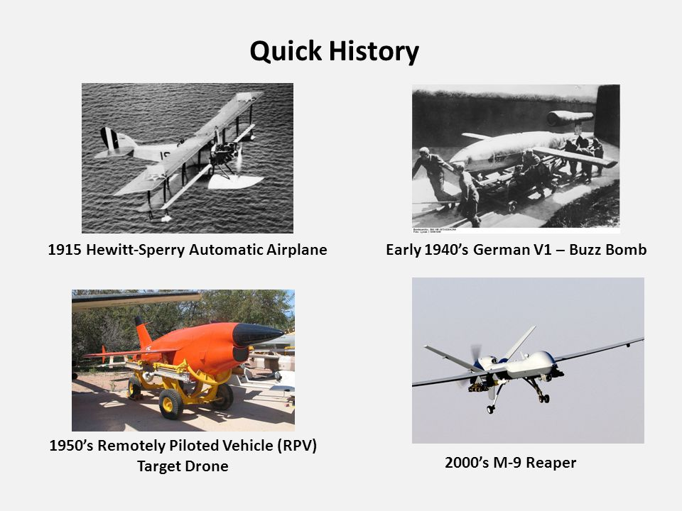Quick History 1915 Hewitt-Sperry Automatic AirplaneEarly 1940's German V1 – Buzz Bomb 1950's Remotely Piloted Vehicle (RPV) Target Drone 2000's M-9 Reaper