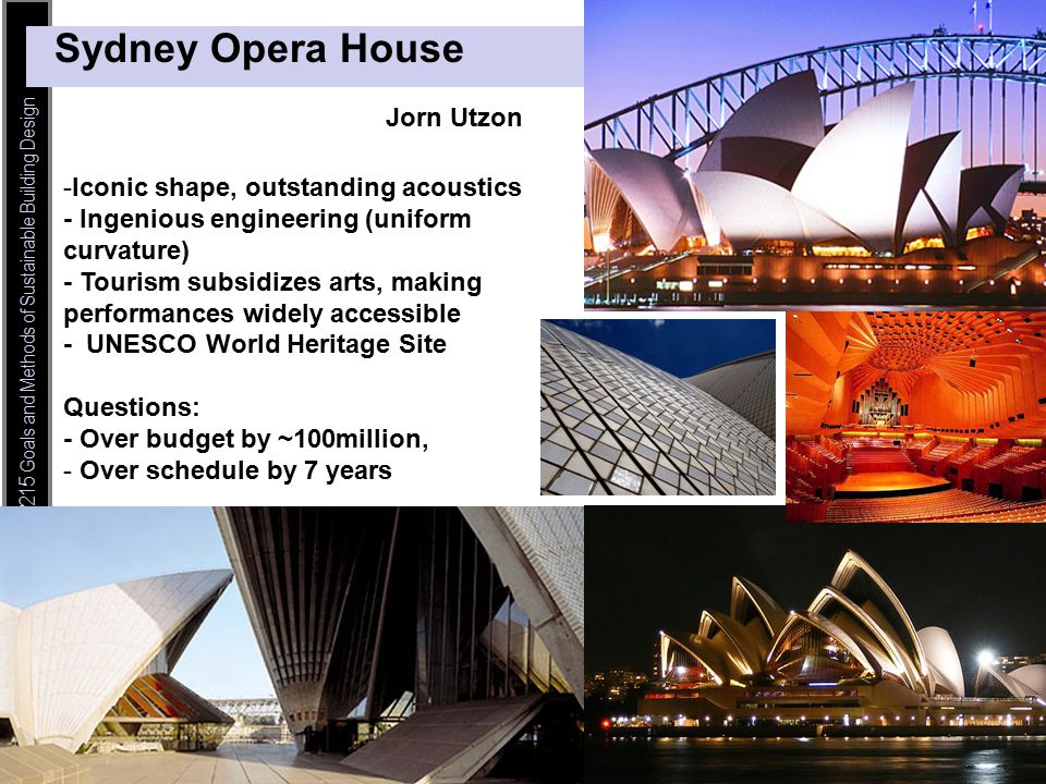© Haymaker – CEE 115/215 Goals and Methods of Sustainable Building Design Sydney Opera House -Iconic shape, outstanding acoustics - Ingenious engineering (uniform curvature) - Tourism subsidizes arts, making performances widely accessible - UNESCO World Heritage Site Questions: - Over budget by ~100million, - Over schedule by 7 years Jorn Utzon