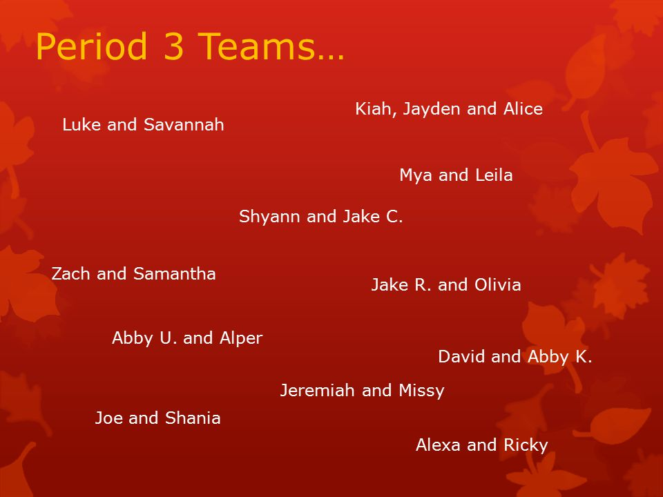 Period 3 Teams… Luke and Savannah Kiah, Jayden and Alice Alexa and Ricky Jake R.