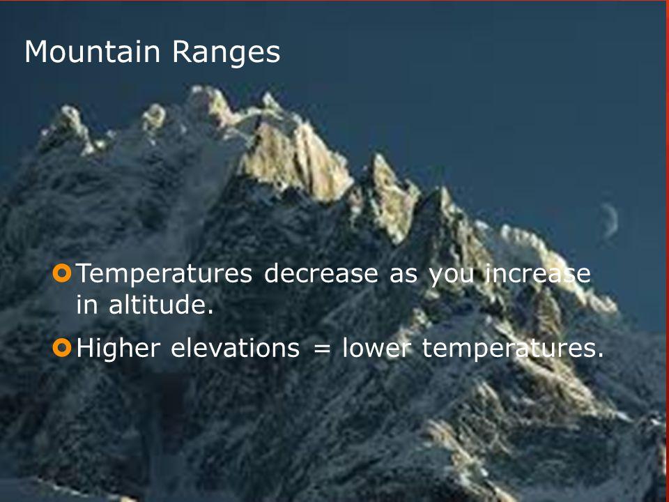 Mountain Ranges  Temperatures decrease as you increase in altitude.